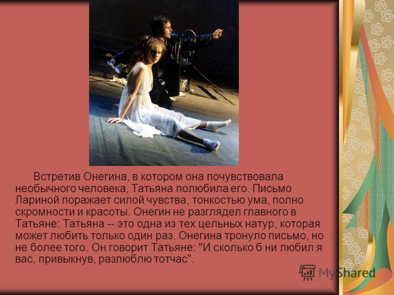 Встретив Онегина, в котором она почувствовала необычного человека, Татьяна полюбила его. Письмо Лариной поражает силой чувства, тонкостью ума, полно скромности и красоты. Онегин не разглядел главного в Татьяне: Татьяна -- это одна из тех цельных нату