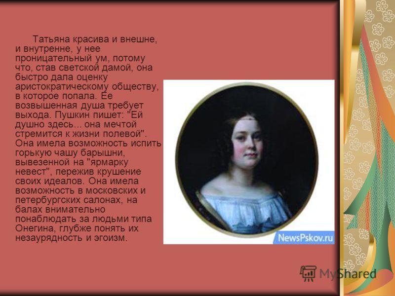 Татьяна красива и внешне, и внутренне, у нее проницательный ум, потому что, став светской дамой, она быстро дала оценку аристократическому обществу, в которое попала. Ее возвышенная душа требует выхода. Пушкин пишет: