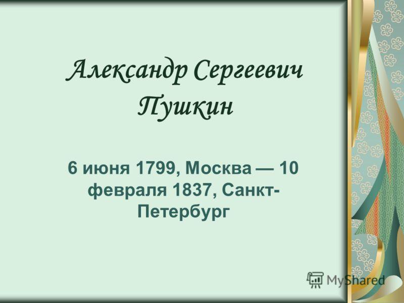Александр Сергеевич Пушкин 6 июня 1799, Москва 10 февраля 1837, Санкт- Петербург