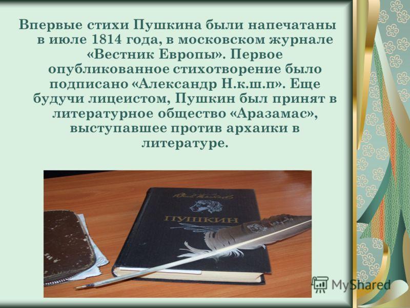 Впервые стихи Пушкина были напечатаны в июле 1814 года, в московском журнале «Вестник Европы». Первое опубликованное стихотворение было подписано «Александр Н.к.ш.п». Еще будучи лицеистом, Пушкин был принят в литературное общество «Аразамас», выступа