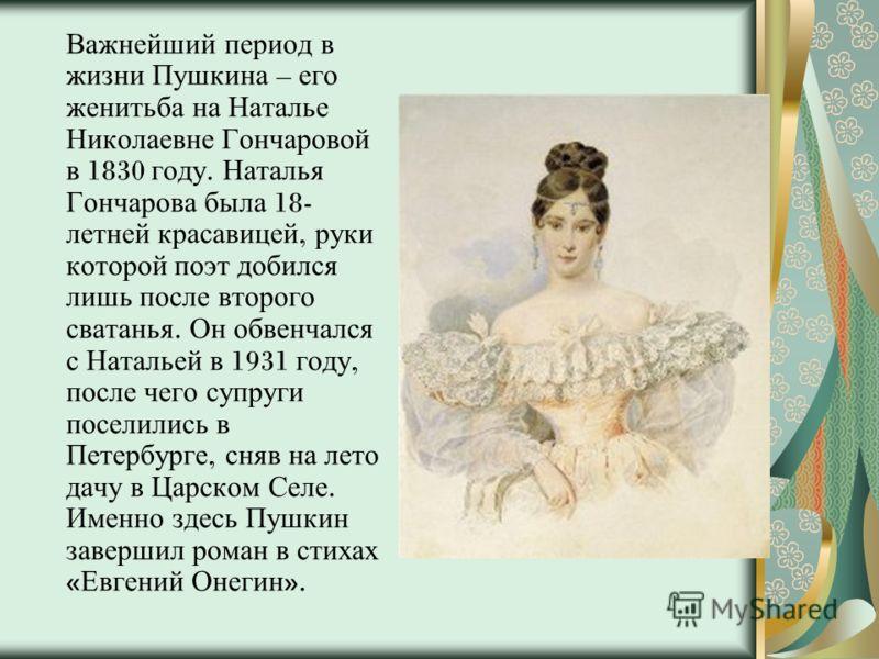 Важнейший период в жизни Пушкина – его женитьба на Наталье Николаевне Гончаровой в 1830 году. Наталья Гончарова была 18- летней красавицей, руки которой поэт добился лишь после второго сватанья. Он обвенчался с Натальей в 1931 году, после чего супруг