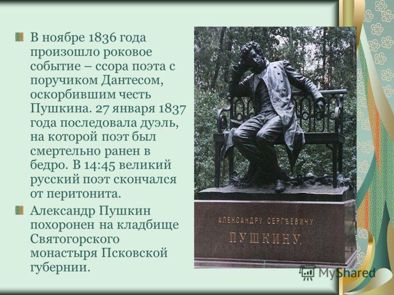 В ноябре 1836 года произошло роковое событие – ссора поэта с поручиком Дантесом, оскорбившим честь Пушкина. 27 января 1837 года последовала дуэль, на которой поэт был смертельно ранен в бедро. В 14:45 великий русский поэт скончался от перитонита. Але