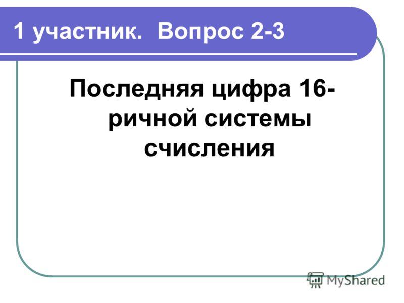 1 участник. Вопрос 2-3 Последняя цифра 16- ричной системы счисления