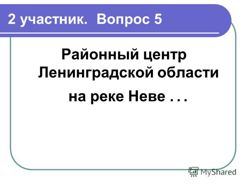 2 участник. Вопрос 5 Районный центр Ленинградской области на реке Неве …