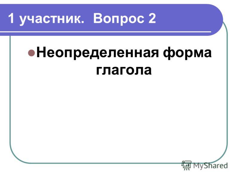 1 участник. Вопрос 2 Неопределенная форма глагола