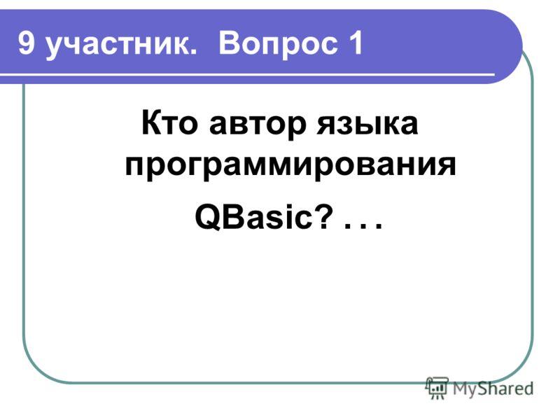 9 участник. Вопрос 1 Кто автор языка программирования QBasic? …