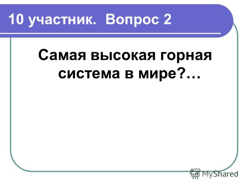 10 участник. Вопрос 2 Самая высокая горная система в мире?…