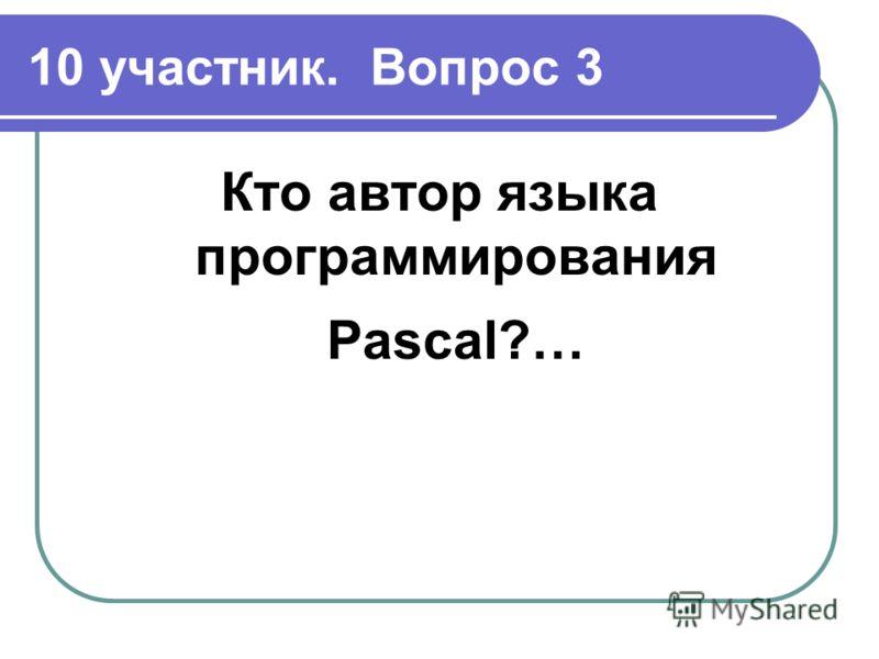 10 участник. Вопрос 3 Кто автор языка программирования Pascal?…