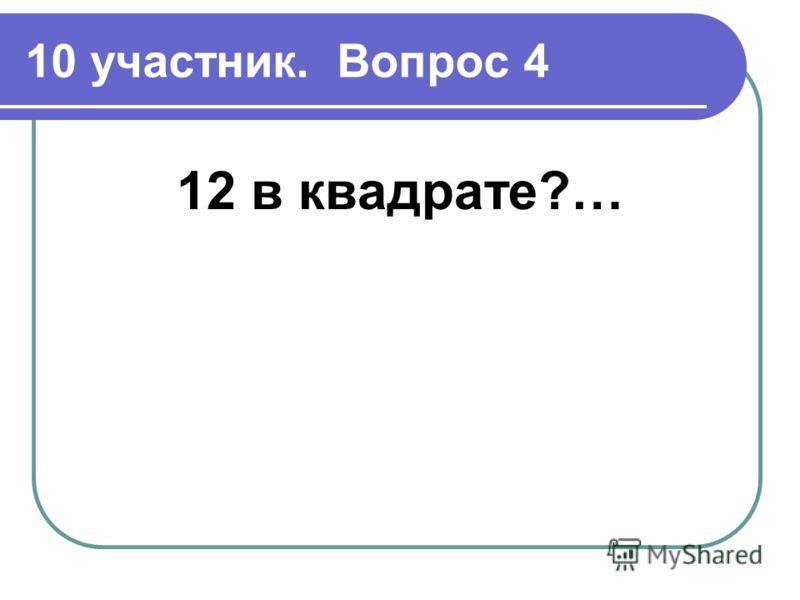 10 участник. Вопрос 4 12 в квадрате?…