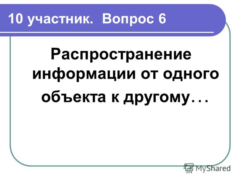 10 участник. Вопрос 6 Распространение информации от одного объекта к другому …