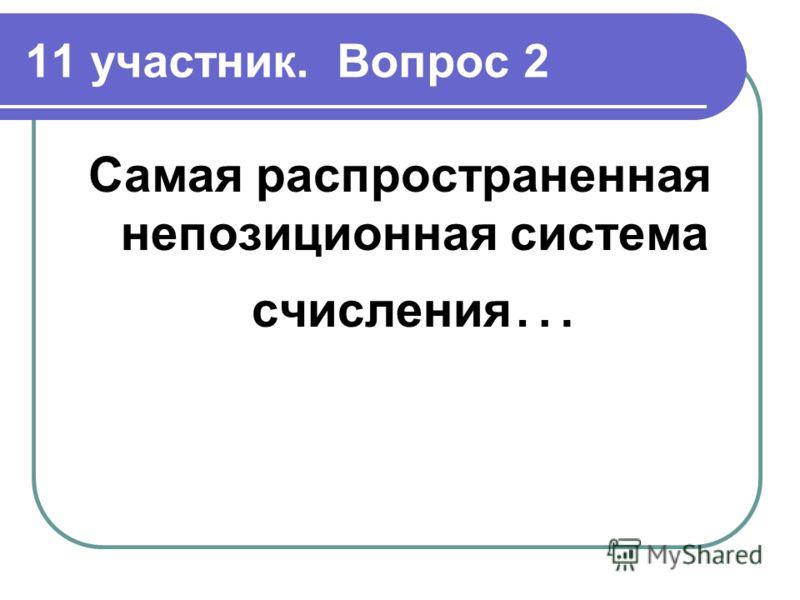 11 участник. Вопрос 2 Самая распространенная непозиционная система счисления …