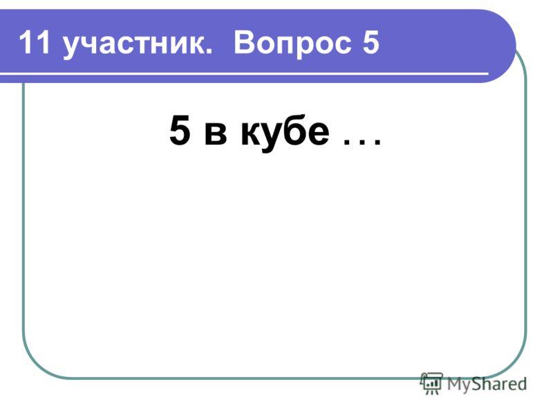 11 участник. Вопрос 5 5 в кубе …