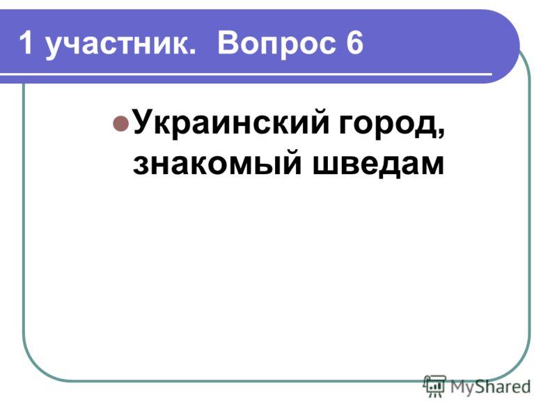 1 участник. Вопрос 6 Украинский город, знакомый шведам