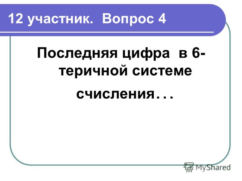 12 участник. Вопрос 4 Последняя цифра в 6- теричной системе счисления …