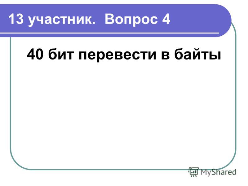 13 участник. Вопрос 4 40 бит перевести в байты