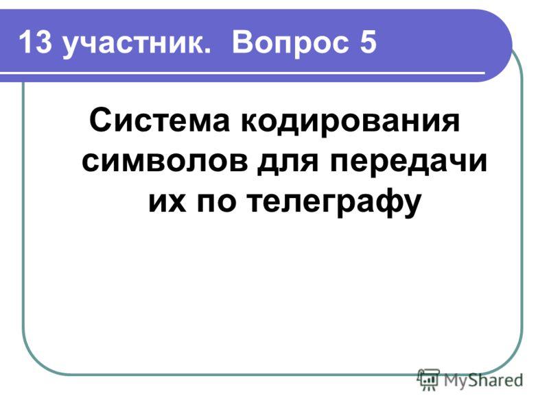 13 участник. Вопрос 5 Система кодирования символов для передачи их по телеграфу