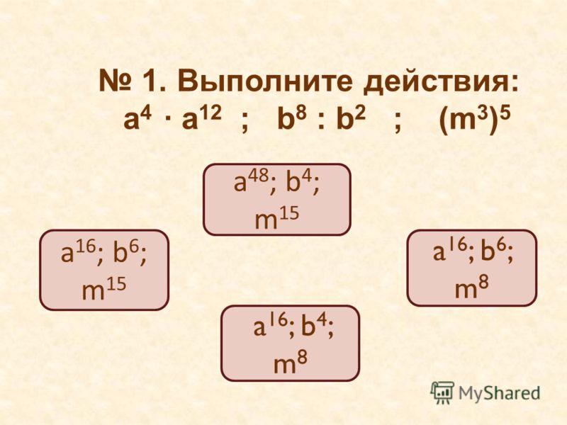 1. Выполните действия: a 4 a 12 ; b 8 : b 2 ; (m 3 ) 5 a 16 ; b 6 ; m 15 a 48 ; b 4 ; m 15 a 16 ; b 6 ; m 8 a 16 ; b 4 ; m 8