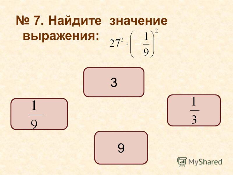7. Найдите значение выражения: 9 3