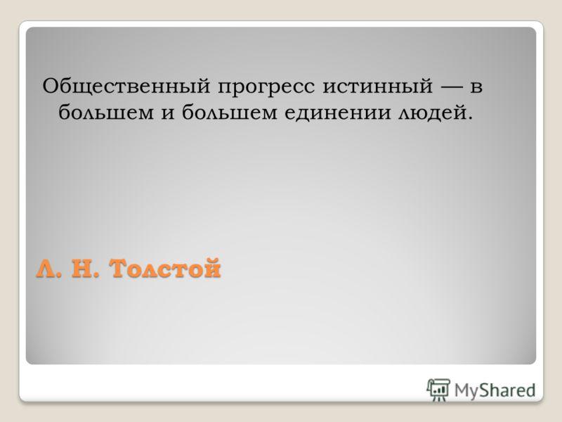 Л. Н. Толстой Общественный прогресс истинный в большем и большем единении людей.