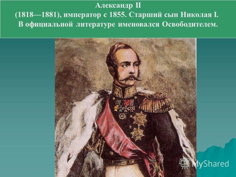 Александр II (18181881), император с 1855. Старший сын Николая I. В официальной литературе именовался Освободителем.