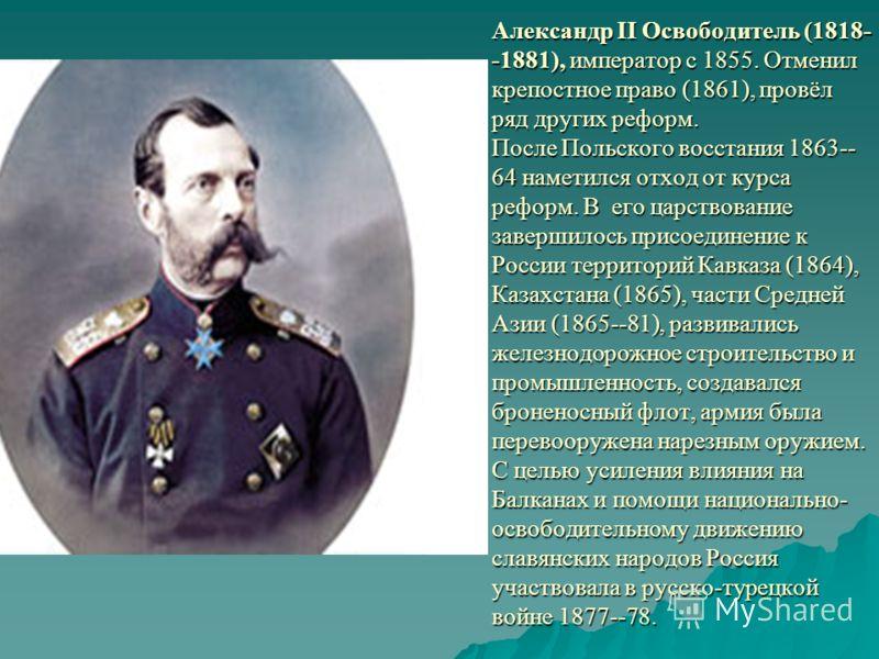 Александр II Освободитель (1818- -1881), император с 1855. Отменил крепостное право (1861), провёл ряд других реформ. После Польского восстания 1863-- 64 наметился отход от курса реформ. В его царствование завершилось присоединение к России территори
