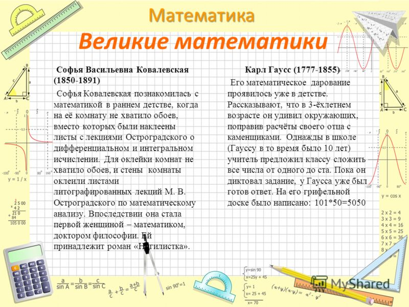 Математика Великие математики Софья Васильевна Ковалевская (1850-1891) Софья Ковалевская познакомилась с математикой в раннем детстве, когда на её комнату не хватило обоев, вместо которых были наклеены листы с лекциями Остроградского о дифференциальн