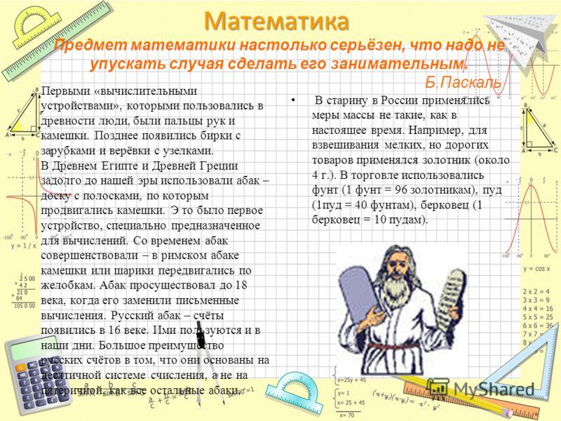 Математика Предмет математики настолько серьёзен, что надо не упускать случая сделать его занимательным. Б.Паскаль Первыми «вычислительными устройствами», которыми пользовались в древности люди, были пальцы рук и камешки. Позднее появились бирки с за