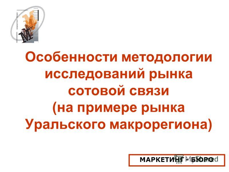 Особенности методологии исследований рынка сотовой связи (на примере рынка Уральского макрорегиона) МАРКЕТИНГ - БЮРО