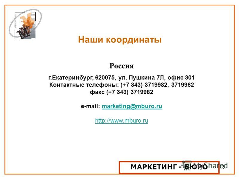 13 Наши координаты Россия г.Екатеринбург, 620075, ул. Пушкина 7Л, офис 301 Контактные телефоны: (+7 343) 3719982, 3719962 факс (+7 343) 3719982 e-mail: marketing@mburo.rumarketing@mburo.ru http://www.mburo.ru МАРКЕТИНГ - БЮРО