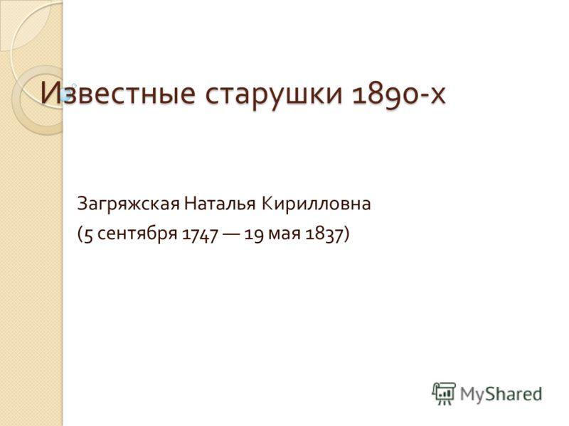Известные старушки 1890- х Загряжская Наталья Кирилловна (5 сентября 1747 19 мая 1837)