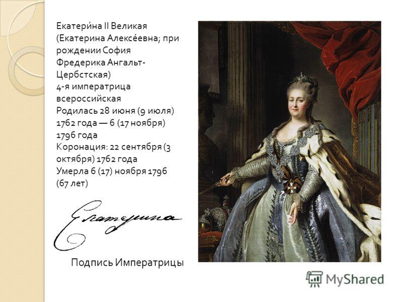 Подпись Императрицы Екатерина II Великая ( Екатерина Алексеевна ; при рождении София Фредерика Ангальт - Цербстская ) 4- я императрица всероссийская Родилась 28 июня (9 июля ) 1762 года 6 (17 ноября ) 1796 года Коронация : 22 сентября (3 октября ) 17