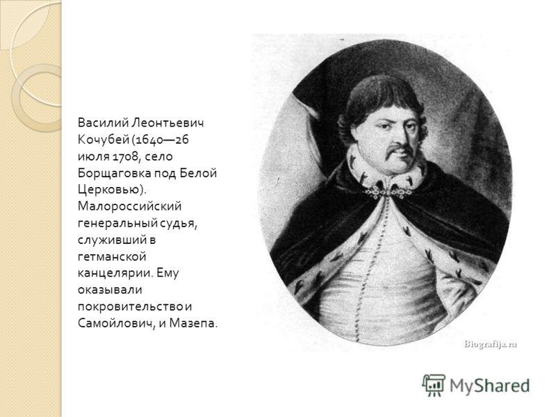 Василий Леонтьевич Кочубей (164026 июля 1708, село Борщаговка под Белой Церковью ). Малороссийский генеральный судья, служивший в гетманской канцелярии. Ему оказывали покровительство и Самойлович, и Мазепа.