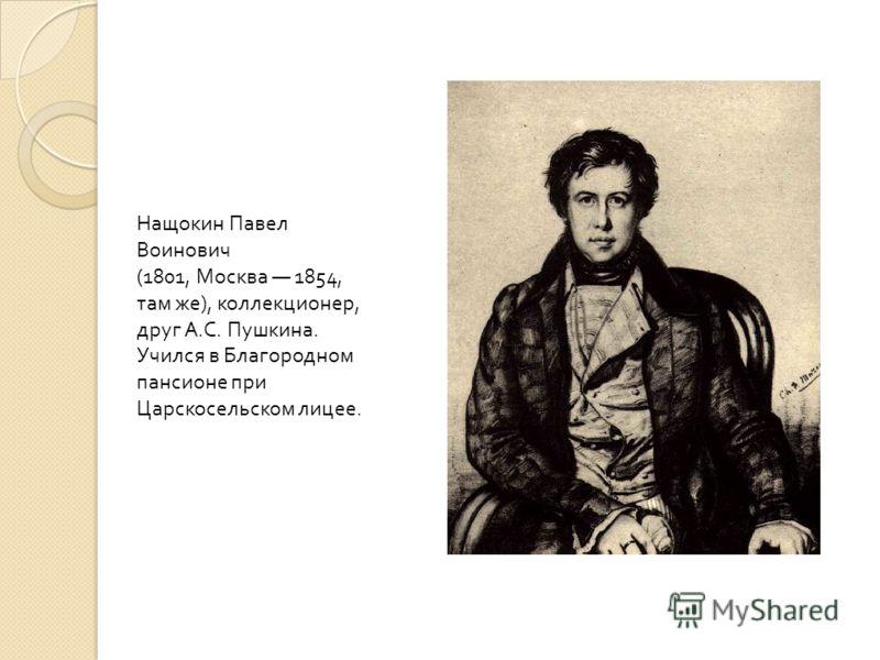 Нащокин Павел Воинович (1801, Москва 1854, там же ), коллекционер, друг А. С. Пушкина. Учился в Благородном пансионе при Царскосельском лицее.