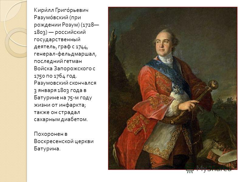 Кирилл Григорьевич Разумовский ( при рождении Розум ) (1728 1803) российский государственный деятель, граф с 1744, генерал - фельдмаршал, последний гетман Войска Запорожского с 1750 по 1764 год. Разумовский скончался 3 января 1803 года в Батурине на