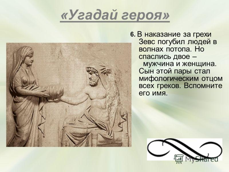 «Угадай героя» 6. В наказание за грехи Зевс погубил людей в волнах потопа. Но спаслись двое – мужчина и женщина. Сын этой пары стал мифологическим отцом всех греков. Вспомните его имя. (Эллин)
