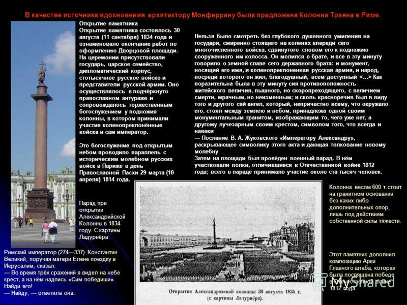 Этот памятник дополнил композицию Арки Главного штаба, которая была посвящена победе в Отечественной войне 1812 года. В качестве источника вдохновения архитектору Монферрану была предложена Колонна Траяна в Риме. Нельзя было смотреть без глубокого ду
