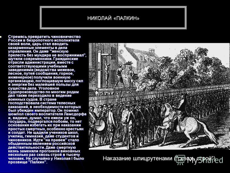НИКОЛАЙ «ПАЛКИН» Стремясь превратить чиновничество России в безропотного исполнителя своей воли, царь стал вводить казарменные элементы в дела управления. Он даже
