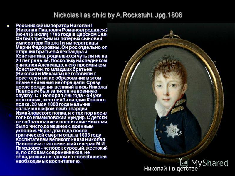 Nickolas I as child by A.Rockstuhl. Jpg.1806 Российский император Николай I (Николай Павлович Романов) родился 25 июня (6 июля) 1796 года в Царском Селе. Он был третьим из пятерых сыновей императора Павла I и императрицы Марии Федоровны. Он рос отдел