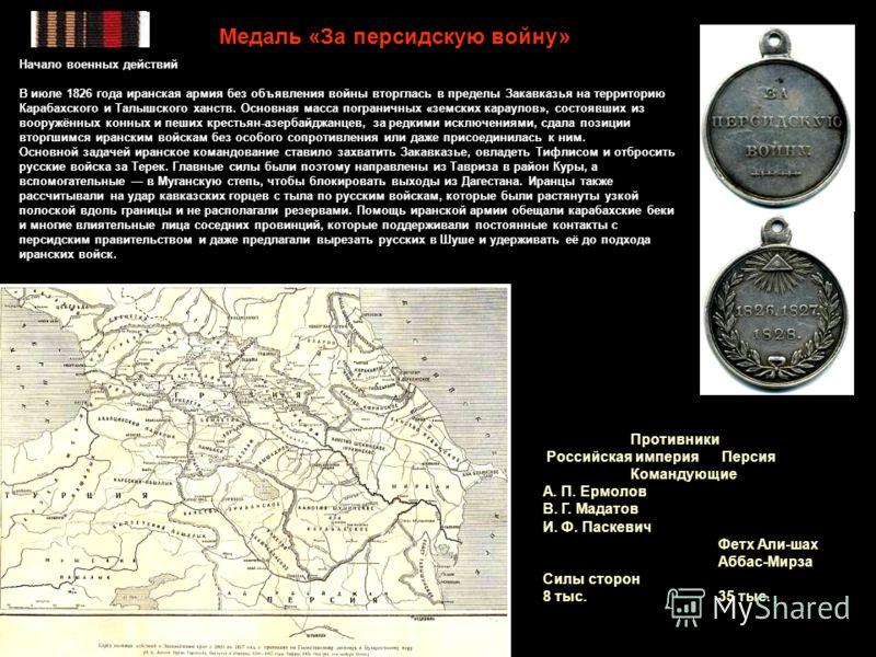 Медаль «За персидскую войну» Начало военных действий В июле 1826 года иранская армия без объявления войны вторглась в пределы Закавказья на территорию Карабахского и Талышского ханств. Основная масса пограничных «земских караулов», состоявших из воор