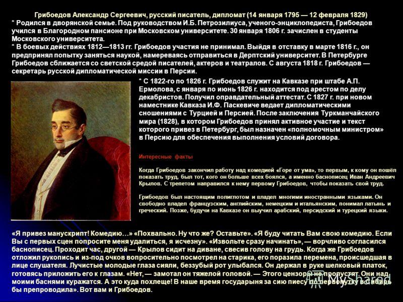 Грибоедов Александр Сергеевич, русский писатель, дипломат (14 января 1795 12 февраля 1829) * Родился в дворянской семье. Под руководством И.Б. Петрозилиуса, ученого-энциклопедиста, Грибоедов учился в Благородном пансионе при Московском университете.