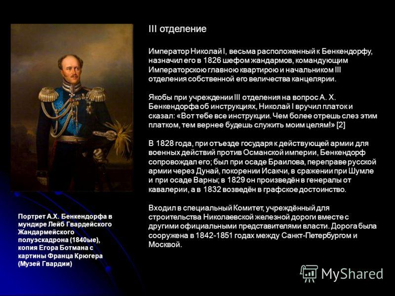 III отделение Император Николай I, весьма расположенный к Бенкендорфу, назначил его в 1826 шефом жандармов, командующим Императорскою главною квартирою и начальником III отделения собственной его величества канцелярии. Якобы при учреждении III отделе