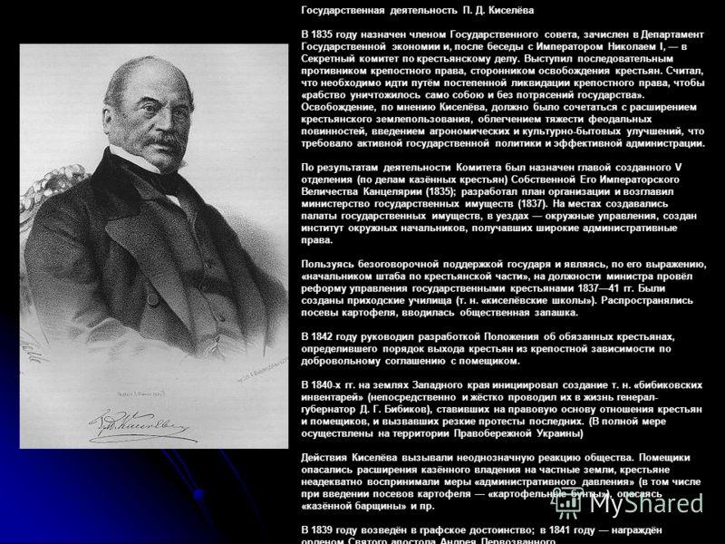 Государственная деятельность П. Д. Киселёва В 1835 году назначен членом Государственного совета, зачислен в Департамент Государственной экономии и, после беседы с Императором Николаем I, в Секретный комитет по крестьянскому делу. Выступил последовате