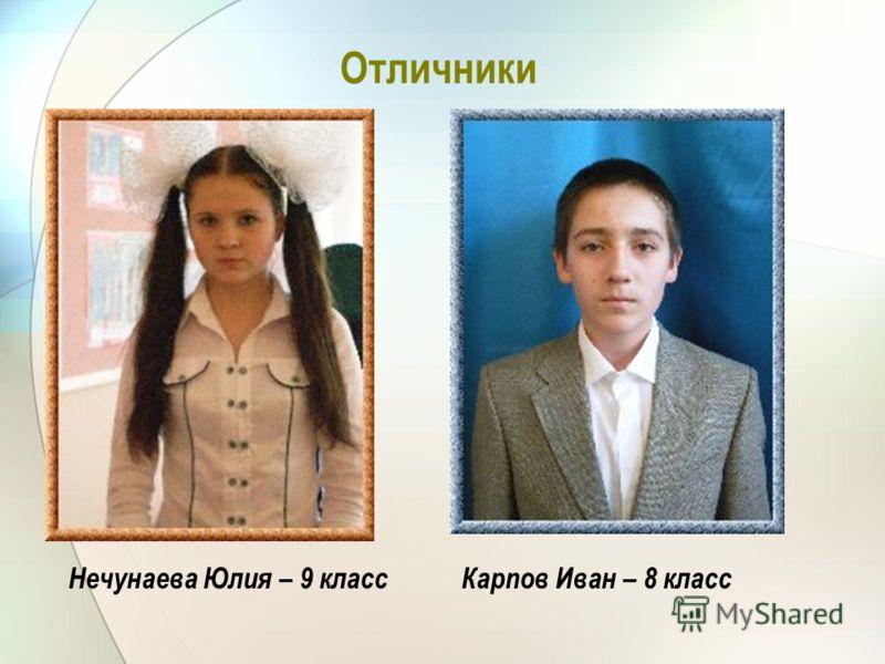 Отличники Нечунаева Юлия – 9 класс Карпов Иван – 8 класс