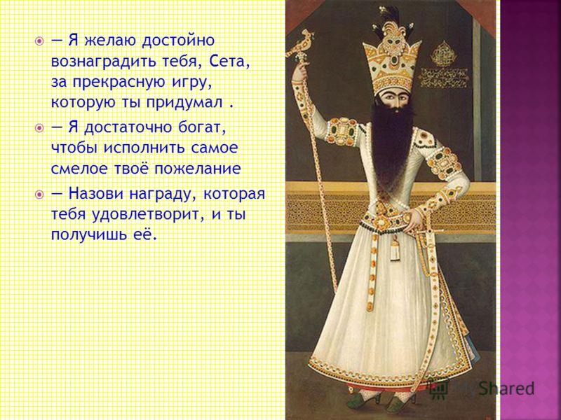 Царь приказал позвать изобретателя, чтобы лично наградить за удачную выдумку. Изобретатель, его звали Сета, явился к трону повелителя. Это был скромно одетый учёный, получавший средства к жизни от своих учеников.