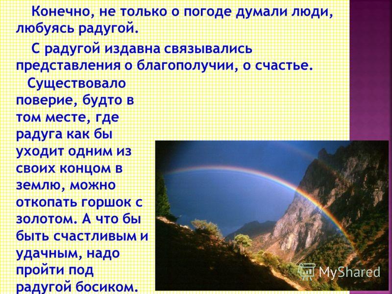 Наблюдая радугу, люди научились предсказывать погоду. - Если цветная радуга скоро пропадает после дождя – к ясной погоде, а долго – к ненастью. - Если в ней больше красного цвета – к прояснению погоды и ветру. - Если темно – синяя, низкая – к ненасть