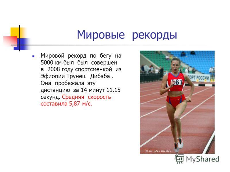 Мировые рекорды Мировой рекорд по бегу на 5000 км был был совершен в 2008 году спортсменкой из Эфиопии Трунеш Дибаба. Она пробежала эту дистанцию за 14 минут 11.15 секунд. Средняя скорость составила 5,87 м/с.