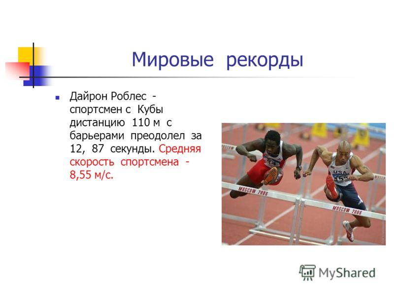 Мировые рекорды Дайрон Роблес - спортсмен с Кубы дистанцию 110 м с барьерами преодолел за 12, 87 секунды. Средняя скорость спортсмена - 8,55 м/с.
