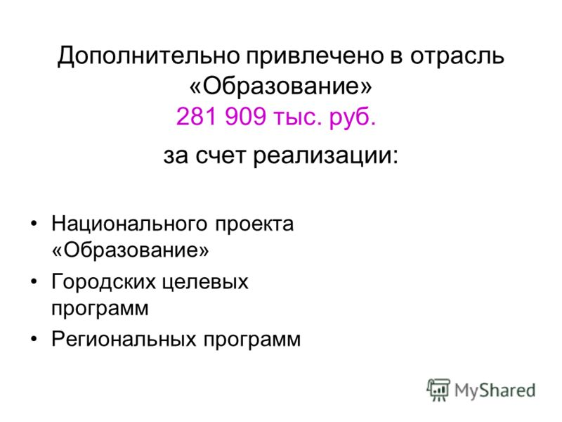 Дополнительно привлечено в отрасль «Образование» за счет реализации: Национального проекта «Образование» Городских целевых программ Региональных программ 281 909 тыс. руб.