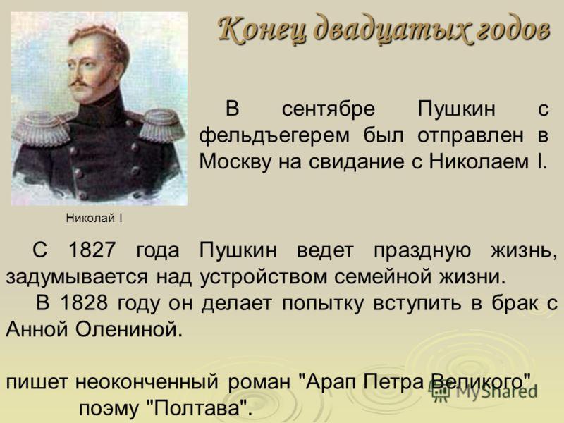 Конец двадцатых годов В сентябре Пушкин с фельдъегерем был отправлен в Москву на свидание с Николаем I. С 1827 года Пушкин ведет праздную жизнь, задумывается над устройством семейной жизни. В 1828 году он делает попытку вступить в брак с Анной Оленин