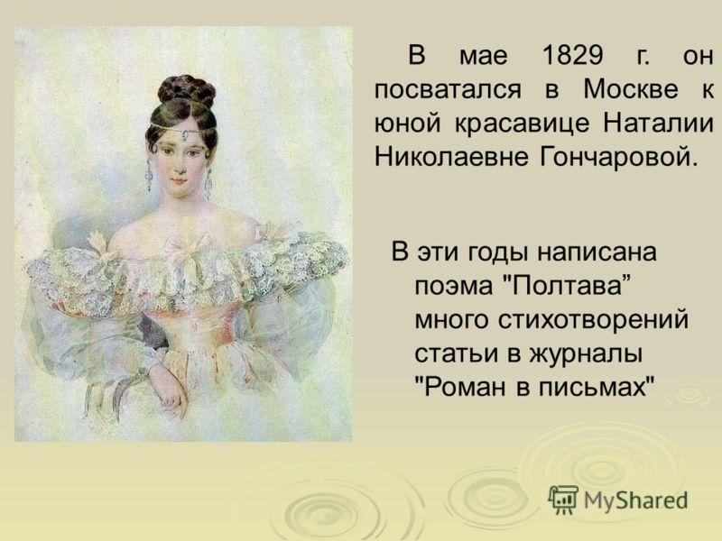 В мае 1829 г. он посватался в Москве к юной красавице Наталии Николаевне Гончаровой. В эти годы написана поэма Полтава много стихотворений статьи в журналы Роман в письмах